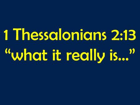"1 Thessalonians 2:13 ""what it really is…"". 1 Thessalonians 2v1-13: 1 For you yourselves know, brothers and sisters, that our coming to you was not empty."