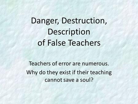 Danger, Destruction, Description of False Teachers Teachers of error are numerous. Why do they exist if their teaching cannot save a soul?