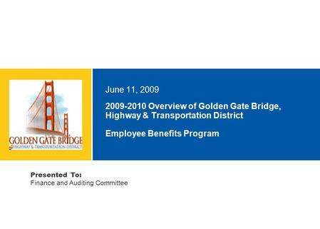 2009-2010 Overview of Golden Gate Bridge, Highway & Transportation District Employee Benefits Program June 11, 2009 Presented To: Finance and Auditing.