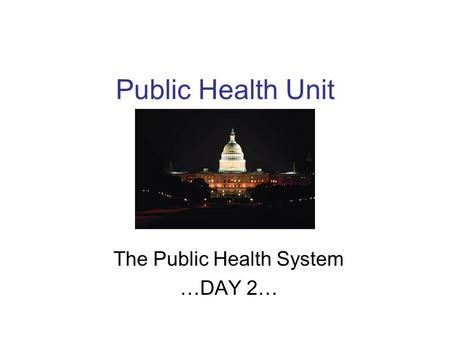 Public Health Unit The Public Health System …DAY 2…