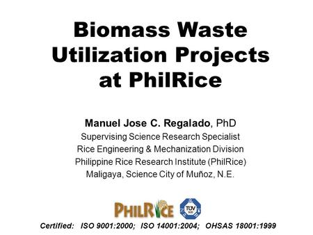 Biomass Waste Utilization Projects at PhilRice Manuel Jose C. Regalado, PhD Supervising Science Research <strong>Specialist</strong> Rice Engineering & Mechanization Division.