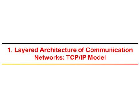 1. Layered Architecture of Communication Networks: TCP/IP Model.