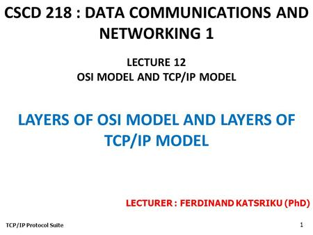 CSCD 218 : DATA COMMUNICATIONS AND NETWORKING 1 TCP/IP Protocol Suite 1 LECTURE 12 OSI MODEL AND TCP/IP MODEL LAYERS OF OSI MODEL AND LAYERS OF TCP/IP.