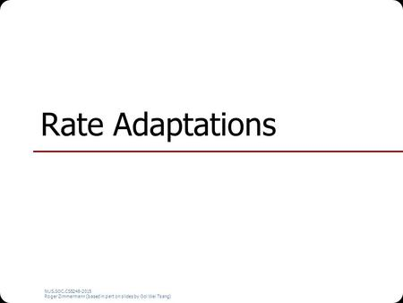 NUS.SOC.CS5248-2015 Roger Zimmermann (based in part on slides by Ooi Wei Tsang) Rate Adaptations.