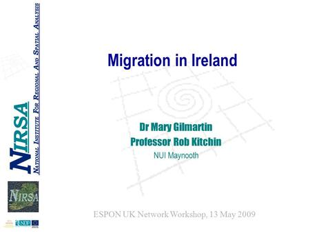 Migration in Ireland Dr Mary Gilmartin Professor Rob Kitchin NUI Maynooth ESPON UK Network Workshop, 13 May 2009.