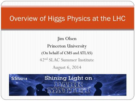 Jim Olsen Princeton University (On behalf of CMS and ATLAS) 42 nd SLAC Summer Institute August 6, 2014 Overview of Higgs Physics at the LHC.