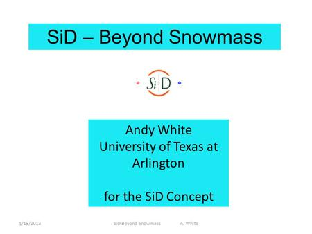 SiD – Beyond Snowmass Andy White University of Texas at Arlington for the SiD Concept 1/18/2013SiD Beyond Snowmass A. White.