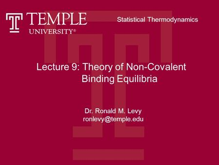 Lecture 9: Theory of Non-Covalent Binding Equilibria Dr. Ronald M. Levy Statistical Thermodynamics.