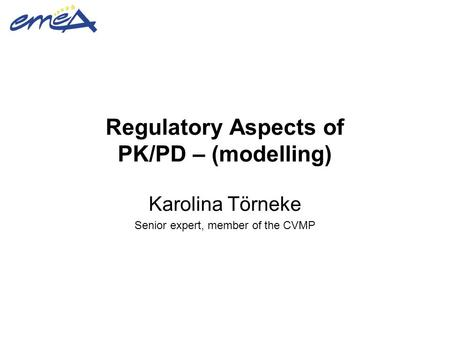 Regulatory Aspects of PK/PD – (modelling) Karolina Törneke Senior expert, member of the CVMP.