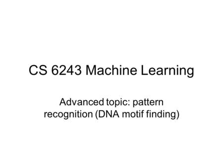 CS 6243 Machine Learning Advanced topic: pattern recognition (DNA motif finding)