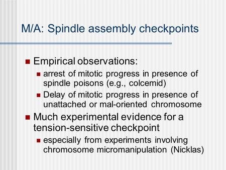 M/A: Spindle assembly checkpoints Empirical observations: arrest of mitotic progress in presence of spindle poisons (e.g., colcemid) Delay of mitotic progress.