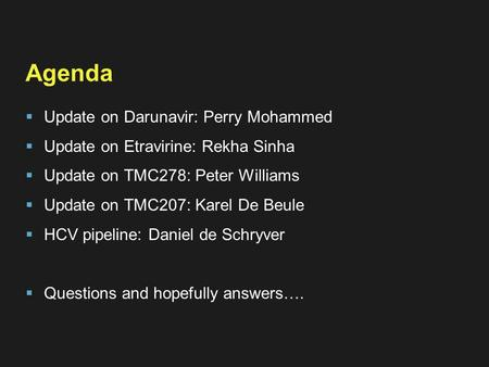 Agenda  Update on Darunavir: Perry Mohammed  Update on Etravirine: Rekha Sinha  Update on TMC278: Peter Williams  Update on TMC207: Karel De Beule.