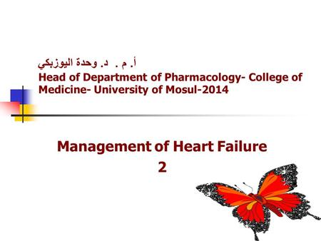 أ. م. د. وحدة اليوزبكي Head of Department of Pharmacology- College of Medicine- University of Mosul-2014 Management of Heart Failure 2.