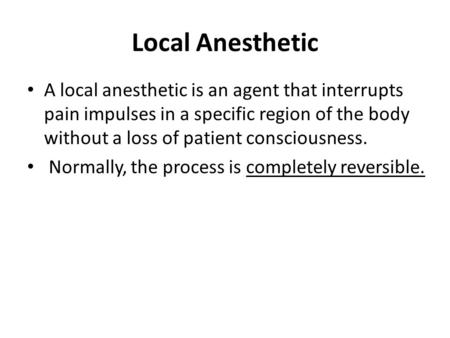 Local Anesthetic A local anesthetic is an agent that interrupts pain impulses in a specific region of the body without a loss of patient consciousness.