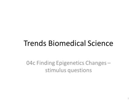 Trends Biomedical Science 04c Finding Epigenetics Changes – stimulus questions 1.