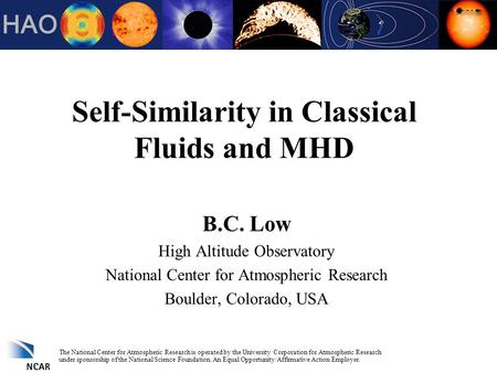 Self-Similarity in Classical Fluids and MHD B.C. Low High Altitude Observatory National Center for Atmospheric Research Boulder, Colorado, USA The National.