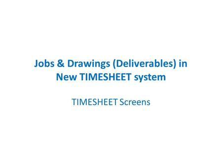 Jobs & Drawings (Deliverables) in New TIMESHEET system TIMESHEET Screens.