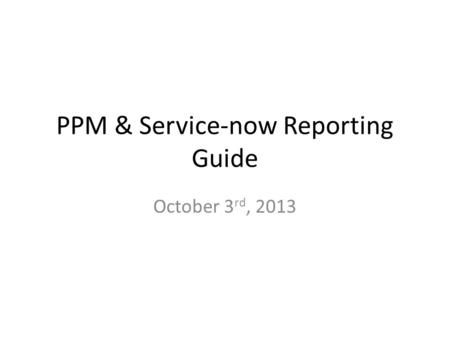 PPM & Service-now Reporting Guide October 3 rd, 2013.
