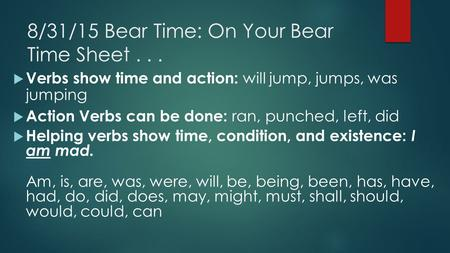 8/31/15 Bear Time: On Your Bear Time Sheet...  Verbs show time and action: will jump, jumps, was jumping  Action Verbs can be done: ran, punched, left,