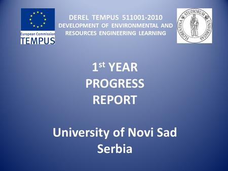 DEREL TEMPUS 511001-2010 DEVELOPMENT OF ENVIRONMENTAL AND RESOURCES ENGINEERING LEARNING 1 st YEAR PROGRESS REPORT University of Novi Sad Serbia.