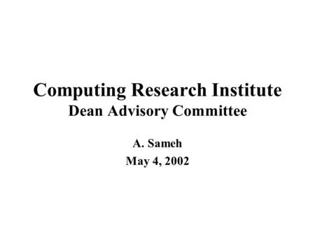 Computing Research Institute Dean Advisory Committee A. Sameh May 4, 2002.