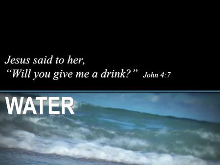 "Jesus said to her, ""Will you give me a drink?"" John 4:7 WATER."