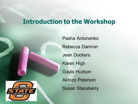 Introduction to the Workshop Pasha Antonenko Rebecca Damron Jean Dockers Karen High Gayla Hudson Alonzo Peterson Susan Stansberry.