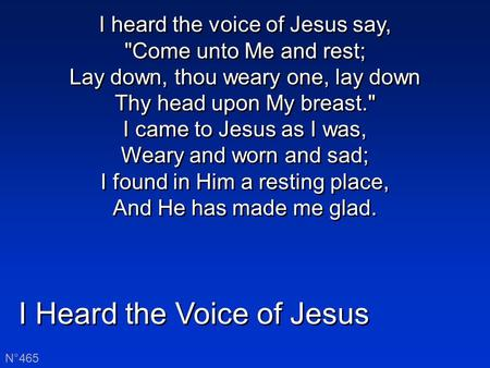 I Heard the Voice of Jesus N°465 I heard the voice of Jesus say, Come unto Me and rest; Lay down, thou weary one, lay down Thy head upon My breast. I.