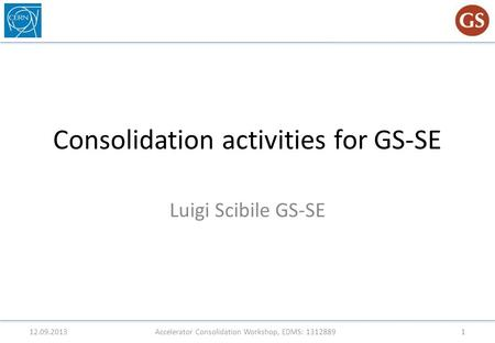 Consolidation activities for GS-SE Luigi Scibile GS-SE 12.09.2013Accelerator Consolidation Workshop, EDMS: 13128891.