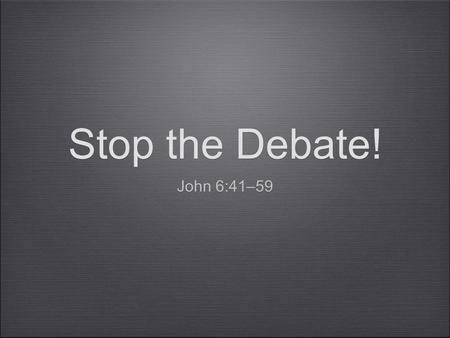 Stop the Debate! John 6:41–59. A person is elected by God and then he believes. A person believes and then is elected by God.