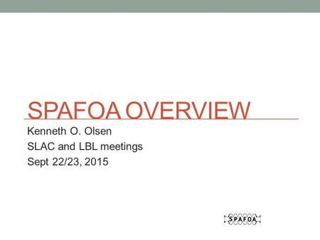 SPAFOA OVERVIEW Kenneth O. Olsen SLAC and LBL meetings Sept 22/23, 2015.
