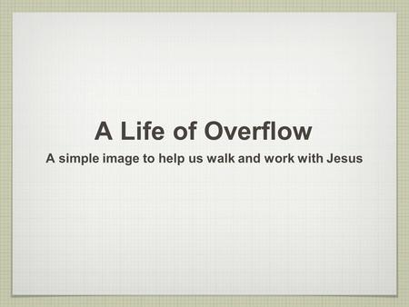 A Life of Overflow A simple image to help us walk and work with Jesus.