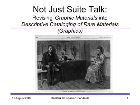 Not Just Suite Talk: Revising Graphic Materials into Descriptive Cataloging of Rare Materials (Graphics) 15 August 20091DACS & Companion Standards.