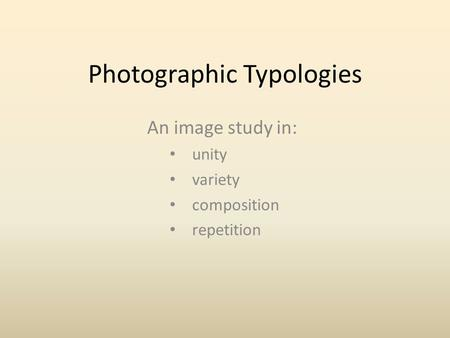 Photographic Typologies An image study in: unity variety composition repetition.
