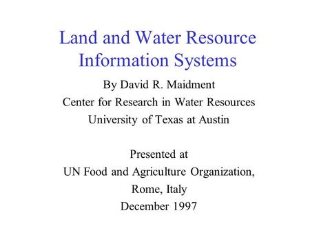 Land and Water Resource Information Systems By David R. Maidment Center for Research in Water Resources University of Texas at Austin Presented at UN.