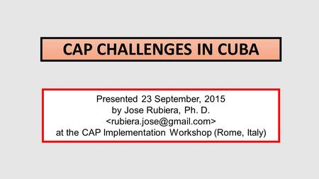 CAP CHALLENGES IN CUBA Presented 23 September, 2015 by Jose Rubiera, Ph. D. at the CAP Implementation Workshop (Rome, Italy)