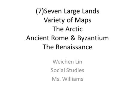 (7)Seven Large Lands Variety of Maps The Arctic Ancient Rome & Byzantium The Renaissance Weichen Lin Social Studies Ms. Williams.