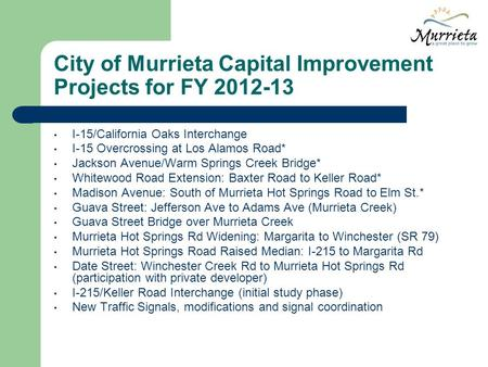 City of Murrieta Capital Improvement Projects for FY 2012-13 I-15/California Oaks Interchange I-15 Overcrossing at Los Alamos Road* Jackson Avenue/Warm.