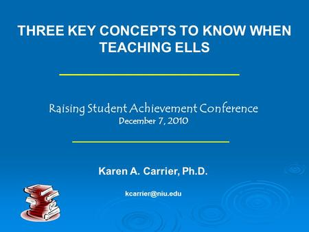 THREE KEY CONCEPTS TO KNOW WHEN TEACHING ELLS Raising Student Achievement Conference December 7, 2010 Karen A. Carrier, Ph.D.