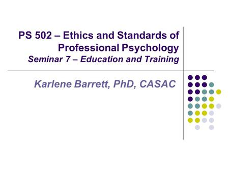 PS 502 – Ethics and Standards of Professional Psychology Seminar 7 – Education and Training Karlene Barrett, PhD, CASAC.