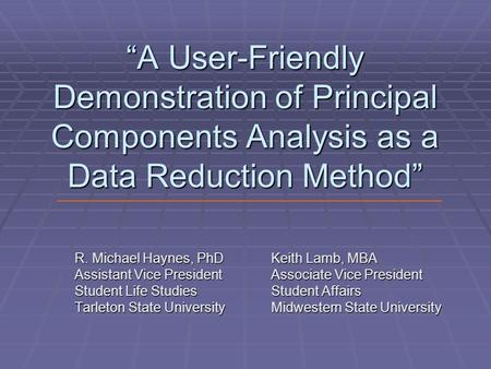 """A User-Friendly Demonstration of Principal Components Analysis as a Data Reduction Method"" R. Michael Haynes, PhDKeith Lamb, MBA Assistant Vice PresidentAssociate."