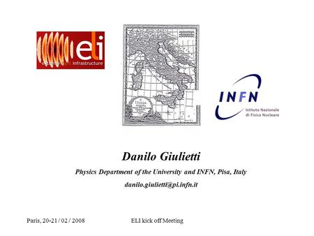 Paris, 20-21 / 02 / 2008ELI kick off Meeting Danilo Giulietti Physics Department of the University and INFN, Pisa, Italy