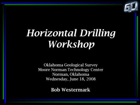 Horizontal Drilling Workshop Oklahoma Geological Survey Moore Norman Technology Center Norman, Oklahoma Wednesday, June 18, 2008 Bob Westermark.