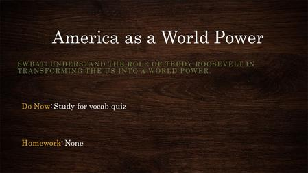 America as a World Power SWBAT: UNDERSTAND THE ROLE OF TEDDY ROOSEVELT IN TRANSFORMING THE US INTO A WORLD POWER. Do Now: Study for vocab quiz Homework: