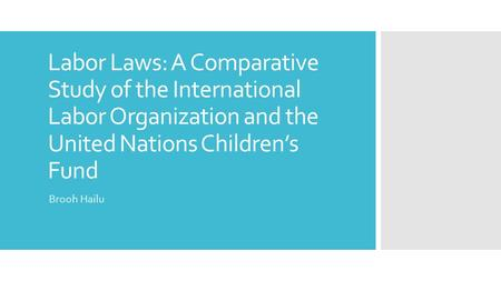 Labor Laws: A Comparative Study of the International Labor Organization and the United Nations Children's Fund Brooh Hailu.