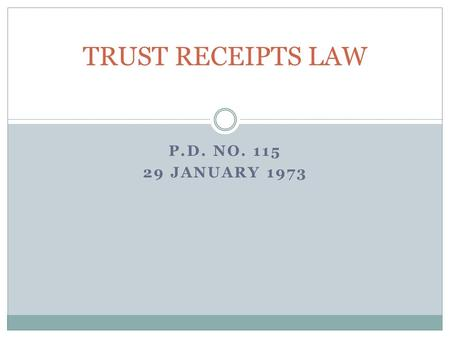 P.D. NO. 115 29 JANUARY 1973 TRUST RECEIPTS LAW. Policy Objectives 1.To encourage and promote the use of trust receipts 2.To provide for the regulation.