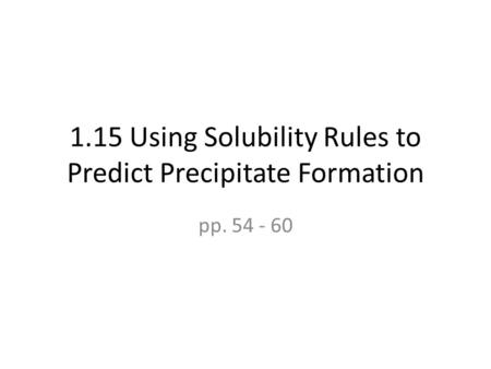 1.15 Using Solubility Rules to Predict Precipitate Formation pp. 54 - 60.