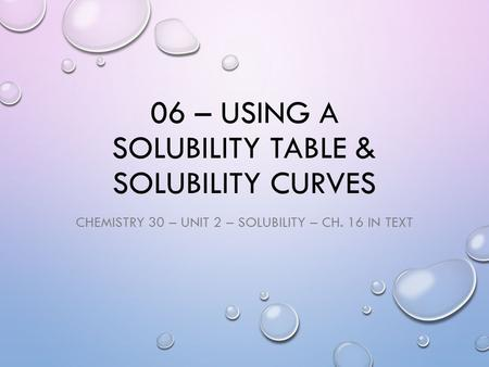 06 – USING A SOLUBILITY TABLE & SOLUBILITY CURVES CHEMISTRY 30 – UNIT 2 – SOLUBILITY – CH. 16 IN TEXT.