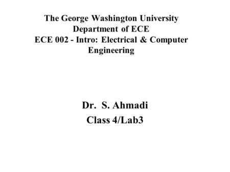The George Washington University Department of ECE ECE 002 - Intro: Electrical & Computer Engineering Dr. S. Ahmadi Class 4/Lab3.