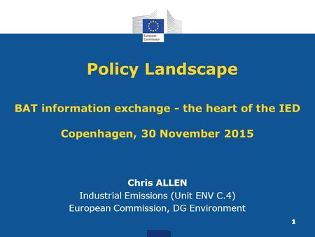 Policy Landscape BAT information exchange - the heart of the IED Copenhagen, 30 November 2015 Chris ALLEN Industrial Emissions (Unit ENV C.4) European.